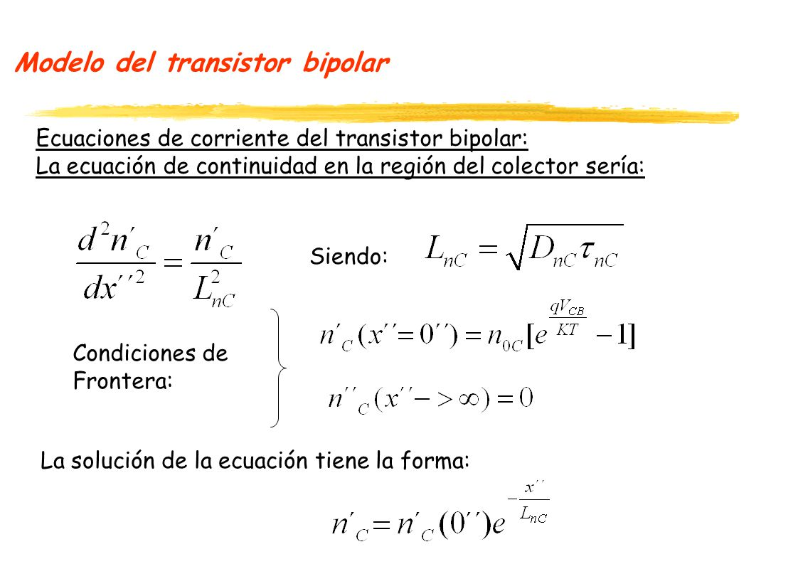 Modelo del transistor bipolar Ecuaciones de corriente del transistor bipolar: La ecuación de continuidad en la región del colector sería: La solución