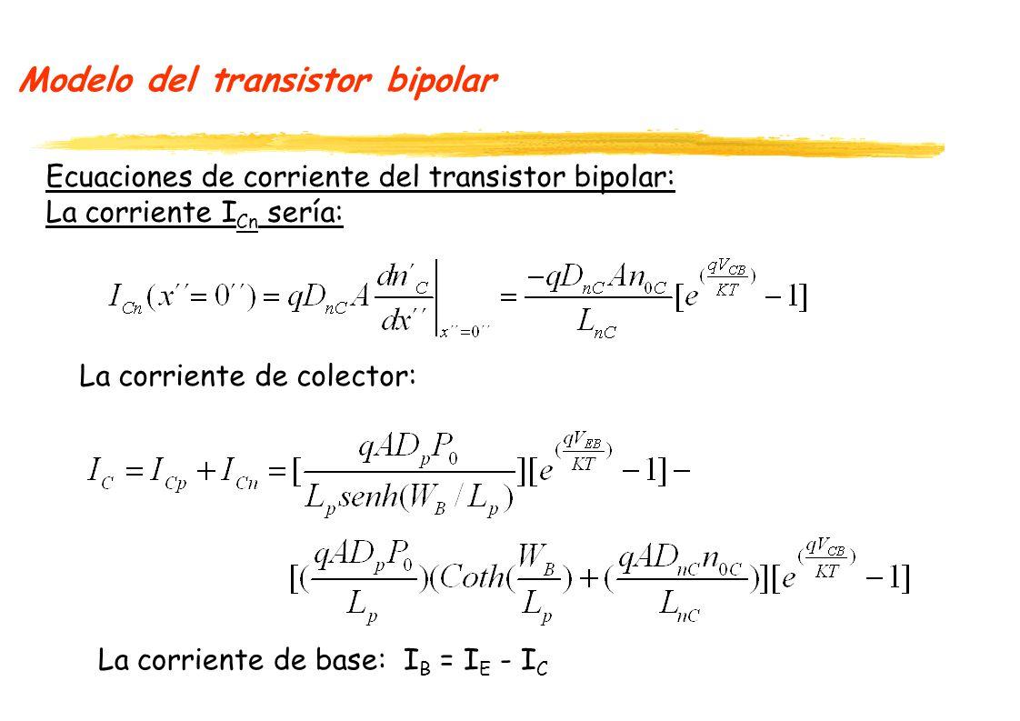 Modelo del transistor bipolar Ecuaciones de corriente del transistor bipolar: La corriente I Cn sería: La corriente de colector: La corriente de base: I B = I E - I C