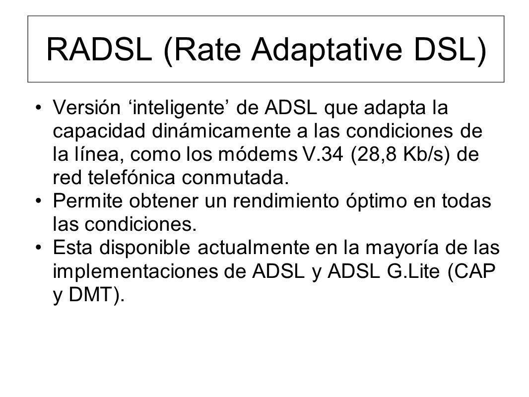 RADSL (Rate Adaptative DSL) Versión inteligente de ADSL que adapta la capacidad dinámicamente a las condiciones de la línea, como los módems V.34 (28,