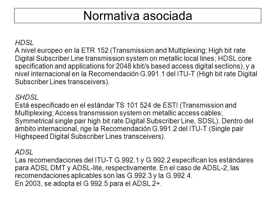 Normativa asociada HDSL A nivel europeo en la ETR 152 (Transmission and Multiplexing; High bit rate Digital Subscriber Line transmission system on metallic local lines; HDSL core specification and applications for 2048 kbit/s based access digital sections), y a nivel internacional en la Recomendación G.991.1 del ITU-T (High bit rate Digital Subscriber Lines transceivers).