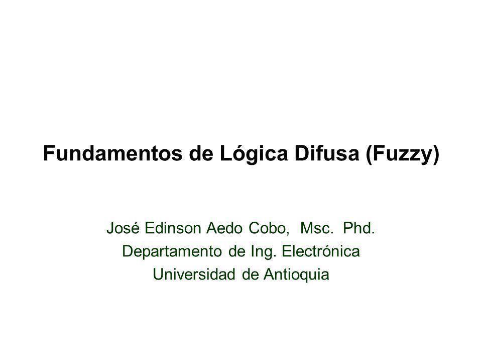 Fundamentos de Lógica Difusa (Fuzzy) José Edinson Aedo Cobo, Msc. Phd. Departamento de Ing. Electrónica Universidad de Antioquia