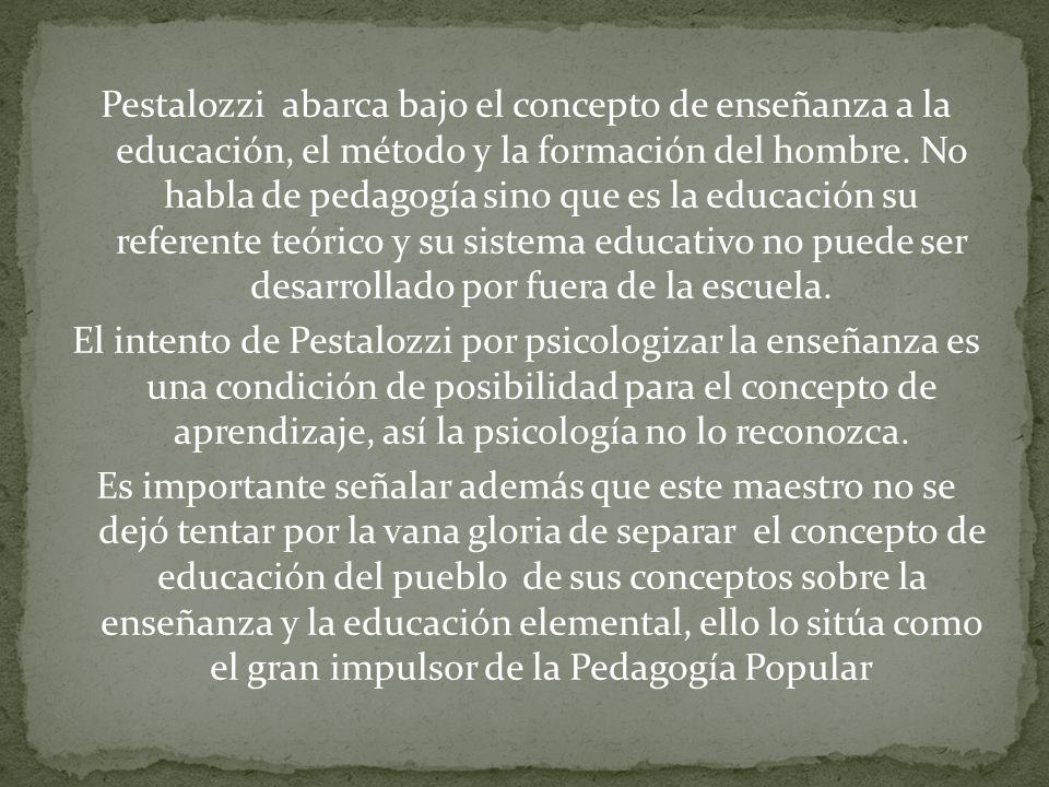 Pestalozzi abarca bajo el concepto de enseñanza a la educación, el método y la formación del hombre.