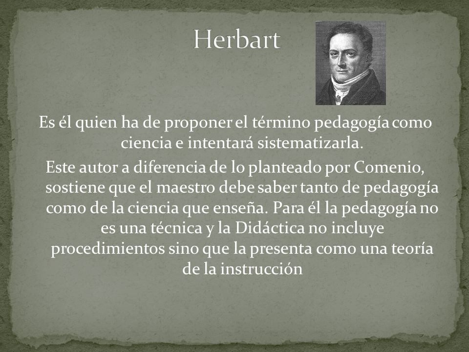 Es él quien ha de proponer el término pedagogía como ciencia e intentará sistematizarla.