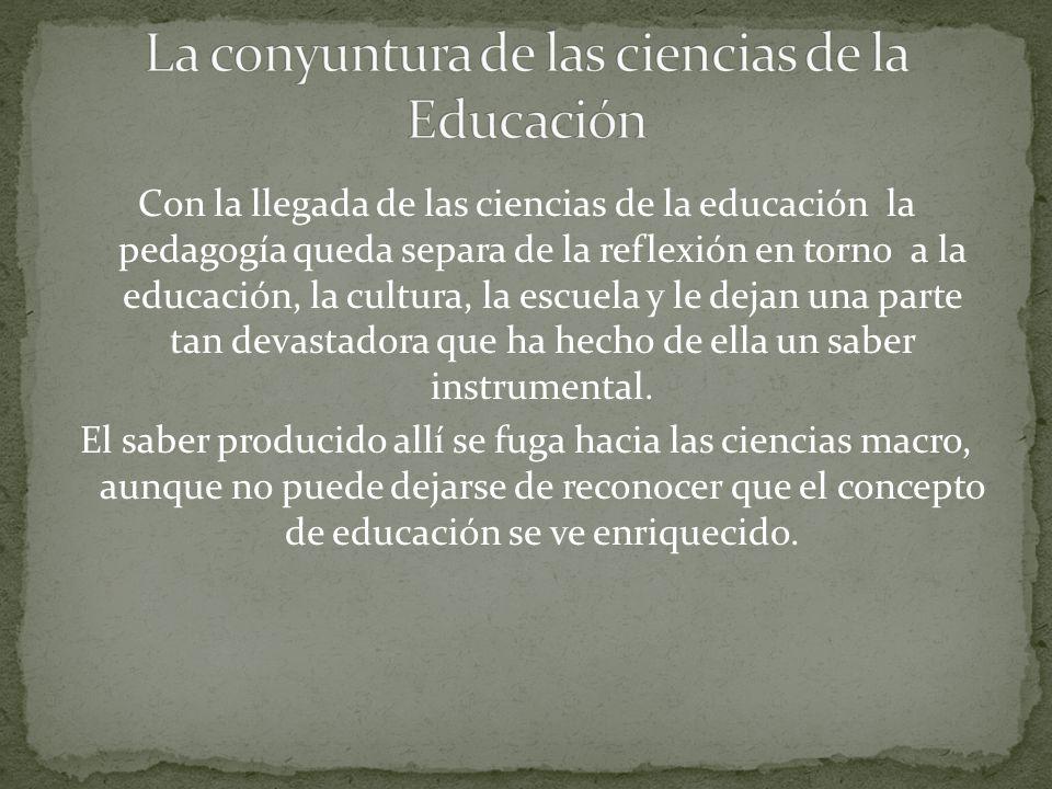 Con la llegada de las ciencias de la educación la pedagogía queda separa de la reflexión en torno a la educación, la cultura, la escuela y le dejan una parte tan devastadora que ha hecho de ella un saber instrumental.