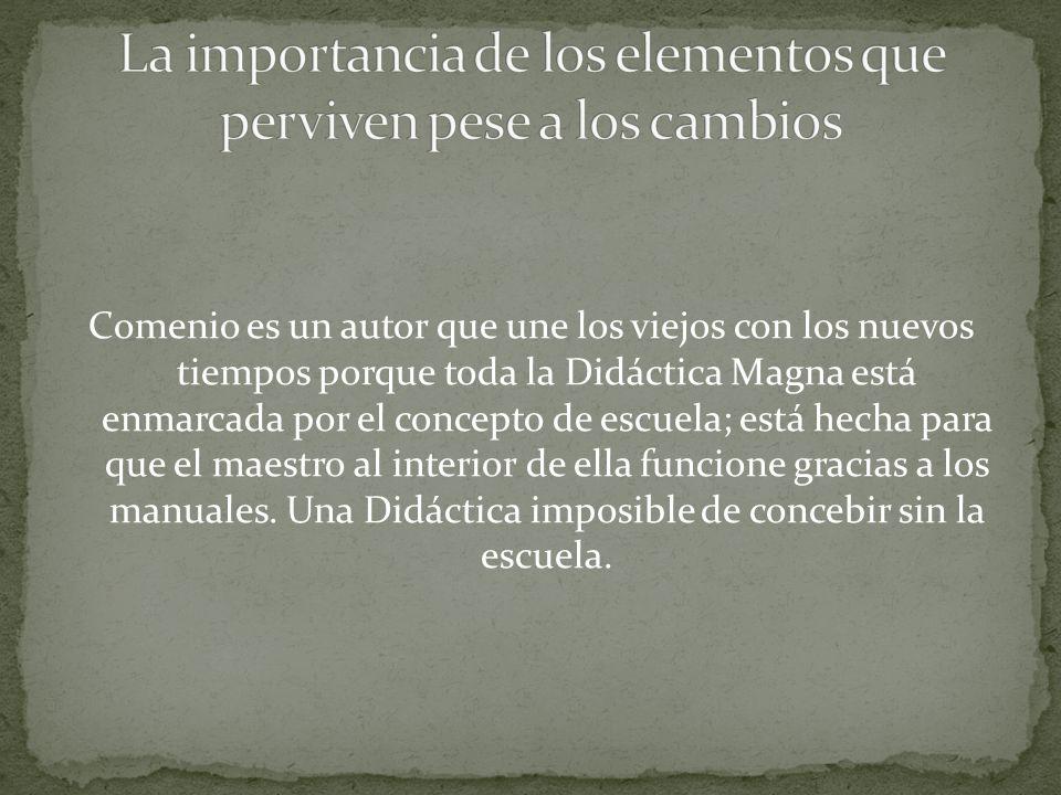 Comenio es un autor que une los viejos con los nuevos tiempos porque toda la Didáctica Magna está enmarcada por el concepto de escuela; está hecha para que el maestro al interior de ella funcione gracias a los manuales.