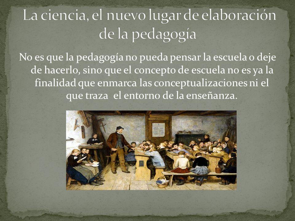 No es que la pedagogía no pueda pensar la escuela o deje de hacerlo, sino que el concepto de escuela no es ya la finalidad que enmarca las conceptualizaciones ni el que traza el entorno de la enseñanza.