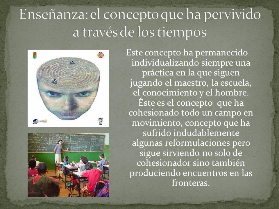 Este concepto ha permanecido individualizando siempre una práctica en la que siguen jugando el maestro, la escuela, el conocimiento y el hombre.