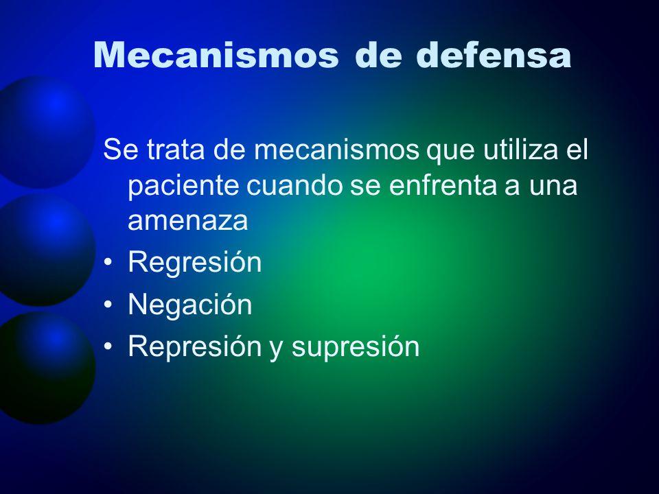 Mecanismos de defensa Se trata de mecanismos que utiliza el paciente cuando se enfrenta a una amenaza Regresión Negación Represión y supresión