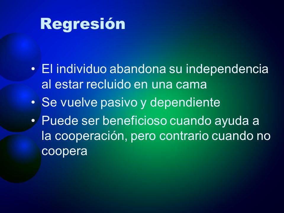 Regresión El individuo abandona su independencia al estar recluido en una cama Se vuelve pasivo y dependiente Puede ser beneficioso cuando ayuda a la