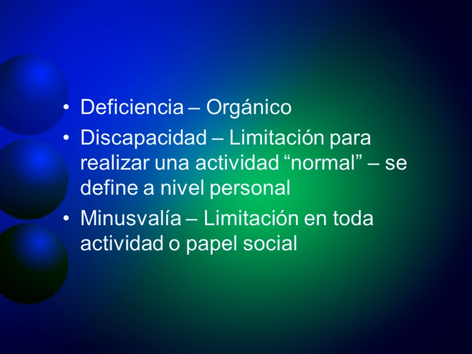 Deficiencia – Orgánico Discapacidad – Limitación para realizar una actividad normal – se define a nivel personal Minusvalía – Limitación en toda activ