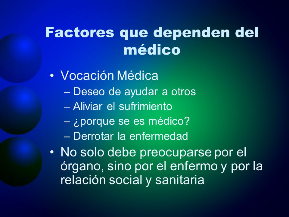 Factores que dependen del médico Vocación Médica –Deseo de ayudar a otros –Aliviar el sufrimiento –¿porque se es médico? –Derrotar la enfermedad No so