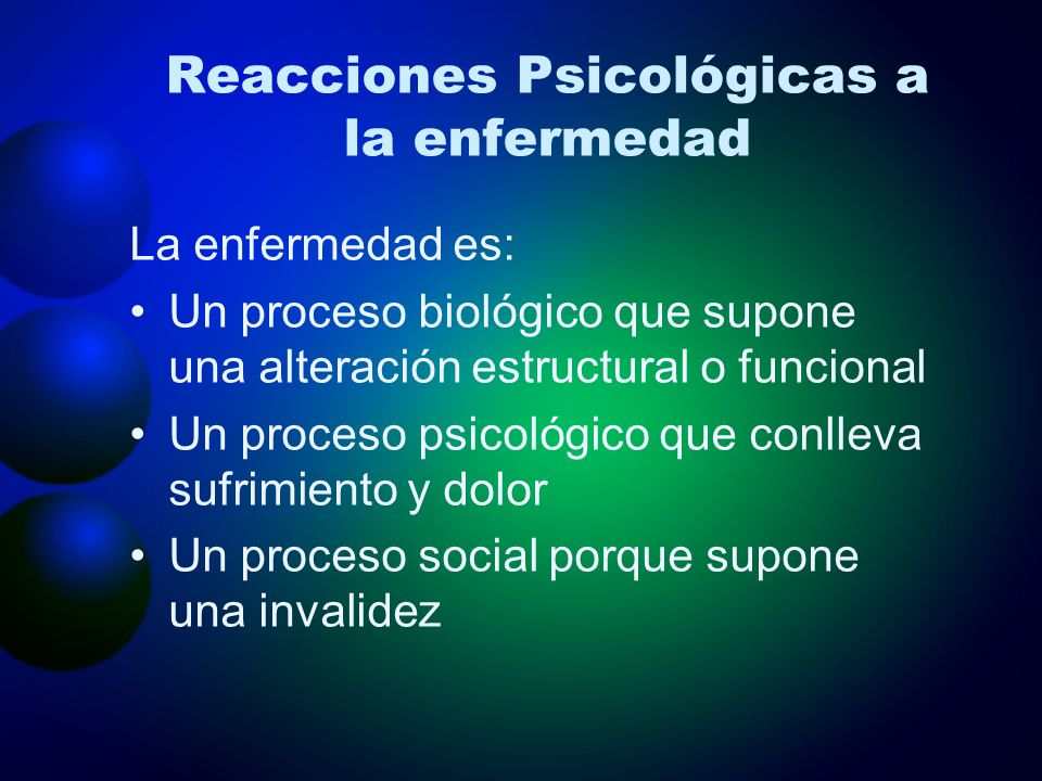 Reacciones Psicológicas a la enfermedad La enfermedad es: Un proceso biológico que supone una alteración estructural o funcional Un proceso psicológic