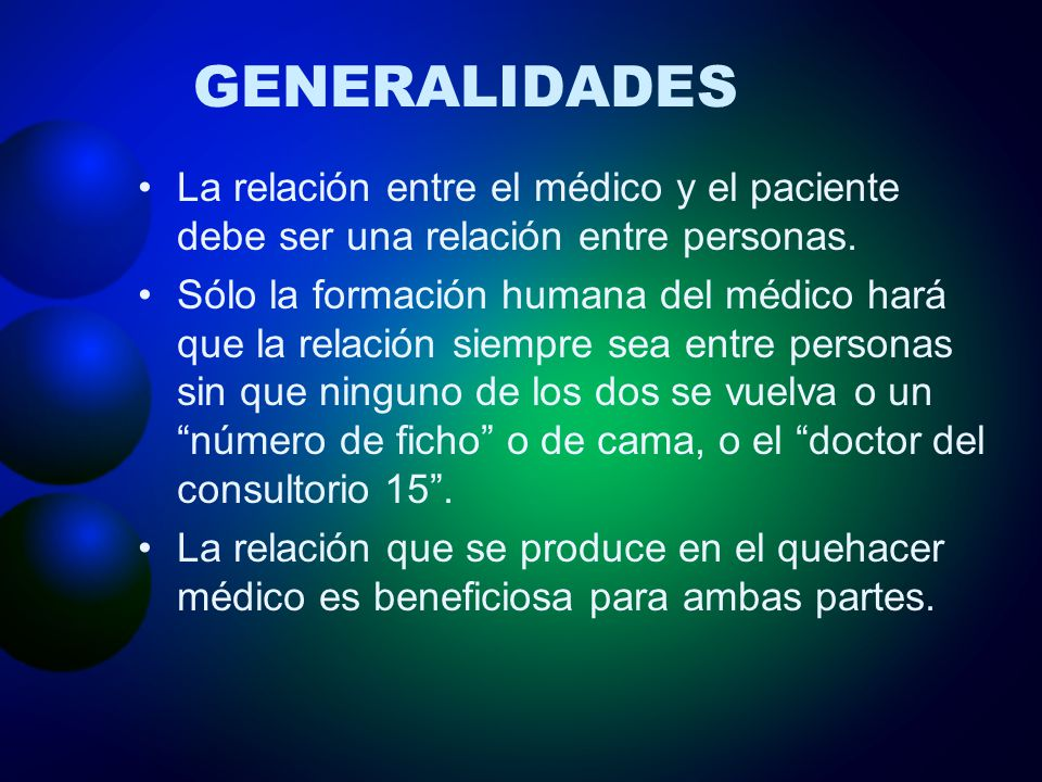 GENERALIDADES La relación entre el médico y el paciente debe ser una relación entre personas. Sólo la formación humana del médico hará que la relación
