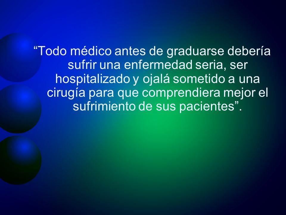 Todo médico antes de graduarse debería sufrir una enfermedad seria, ser hospitalizado y ojalá sometido a una cirugía para que comprendiera mejor el su