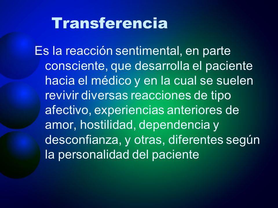 Transferencia Es la reacción sentimental, en parte consciente, que desarrolla el paciente hacia el médico y en la cual se suelen revivir diversas reac