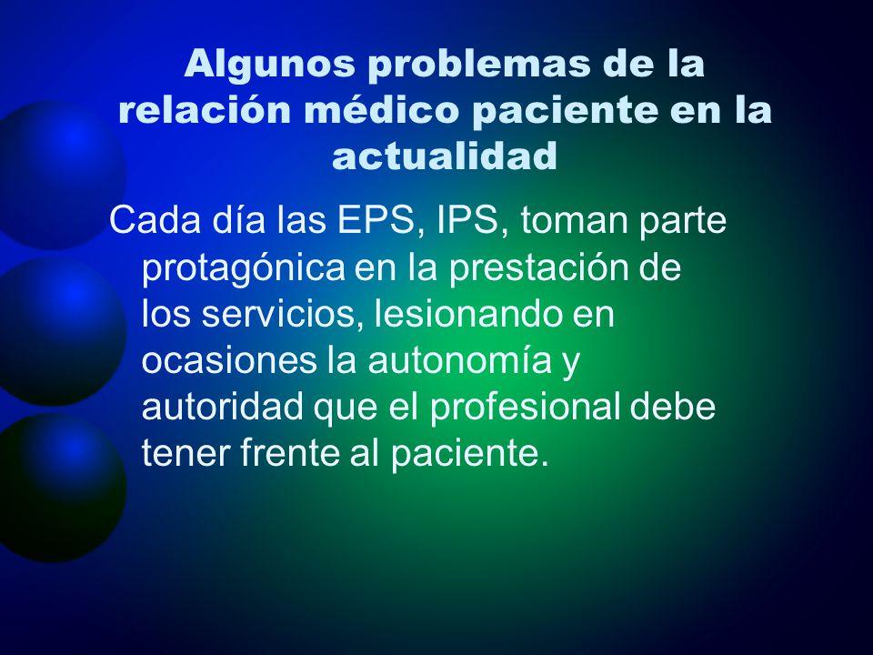 Algunos problemas de la relación médico paciente en la actualidad Cada día las EPS, IPS, toman parte protagónica en la prestación de los servicios, le