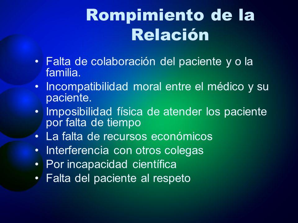 Rompimiento de la Relación Falta de colaboración del paciente y o la familia. Incompatibilidad moral entre el médico y su paciente. Imposibilidad físi