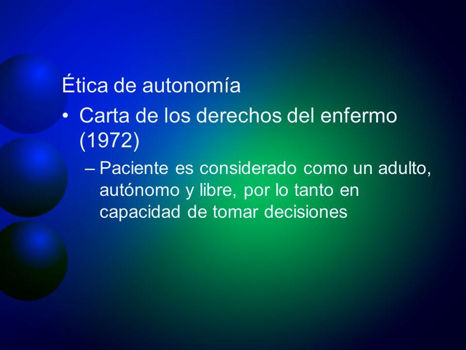 Ética de autonomía Carta de los derechos del enfermo (1972) –Paciente es considerado como un adulto, autónomo y libre, por lo tanto en capacidad de to