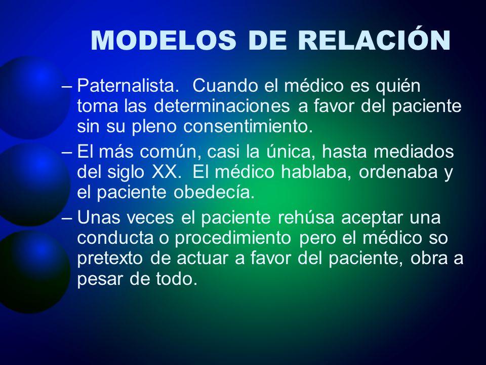 MODELOS DE RELACIÓN –Paternalista. Cuando el médico es quién toma las determinaciones a favor del paciente sin su pleno consentimiento. –El más común,