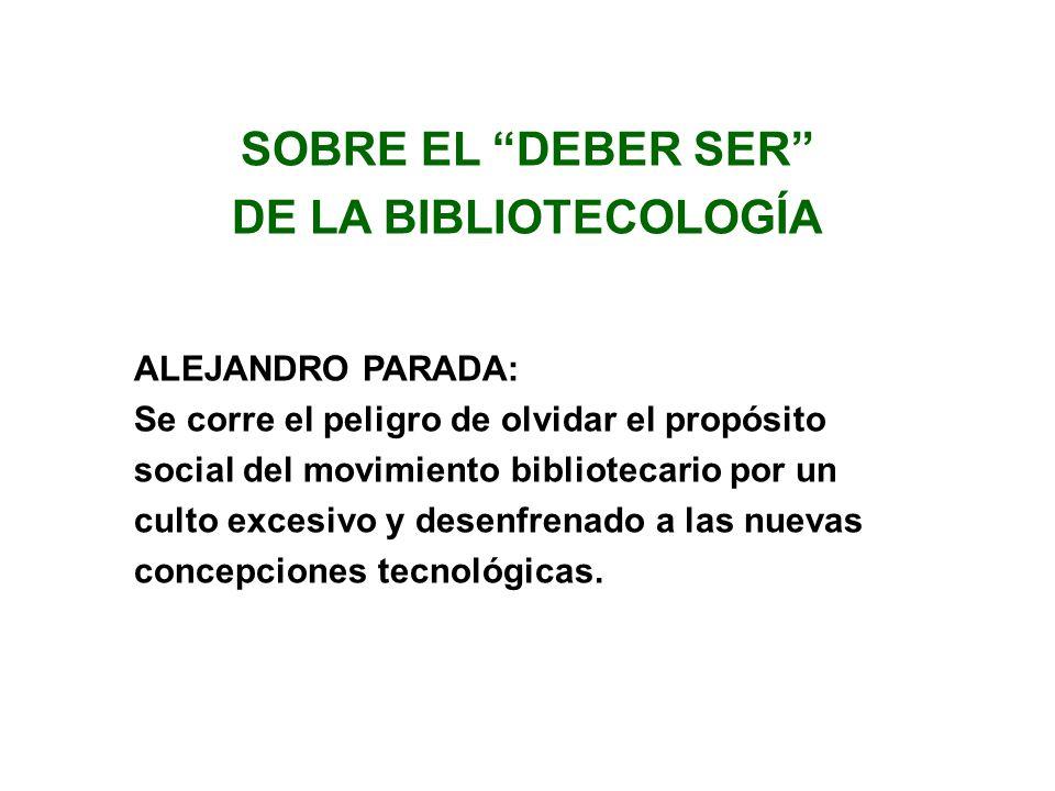 SOBRE EL DEBER SER DE LA BIBLIOTECOLOGÍA ALEJANDRO PARADA: Se corre el peligro de olvidar el propósito social del movimiento bibliotecario por un cult