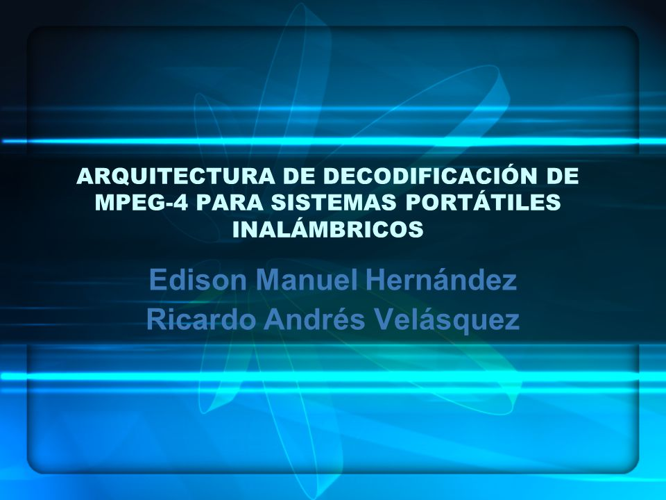 ARQUITECTURA DE DECODIFICACIÓN DE MPEG-4 PARA SISTEMAS PORTÁTILES INALÁMBRICOS Edison Manuel Hernández Ricardo Andrés Velásquez