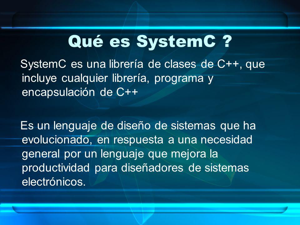 Qué es SystemC ? SystemC es una librería de clases de C++, que incluye cualquier librería, programa y encapsulación de C++ Es un lenguaje de diseño de
