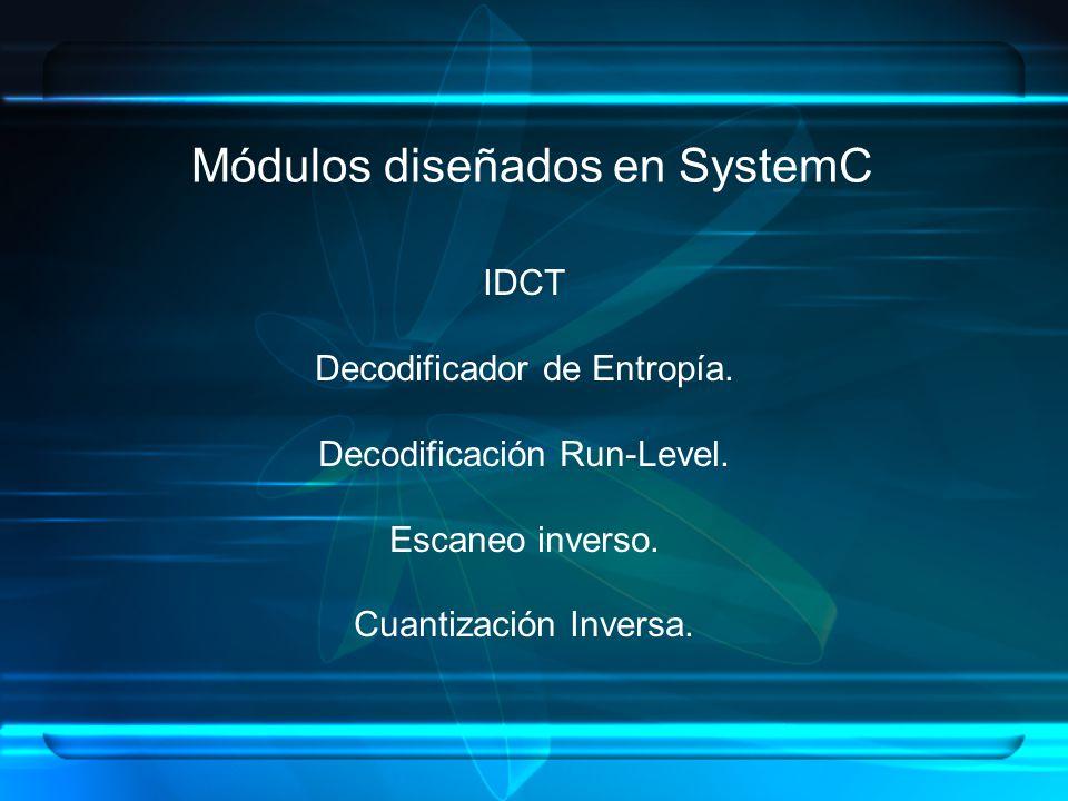 Módulos diseñados en SystemC IDCT Decodificador de Entropía. Decodificación Run-Level. Escaneo inverso. Cuantización Inversa.