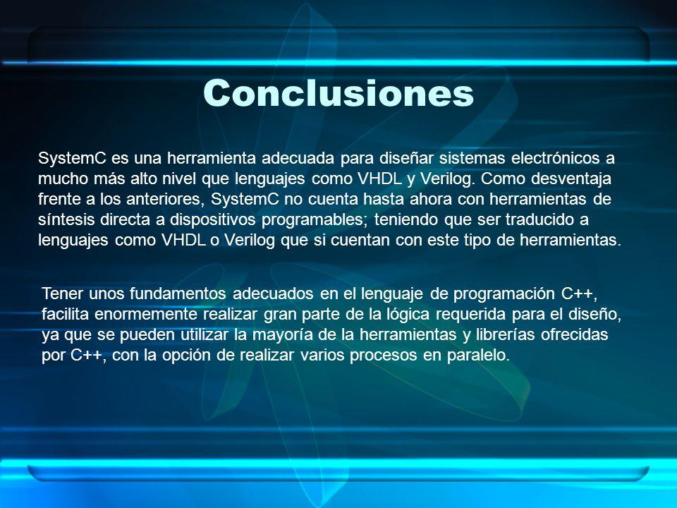 Conclusiones SystemC es una herramienta adecuada para diseñar sistemas electrónicos a mucho más alto nivel que lenguajes como VHDL y Verilog. Como des