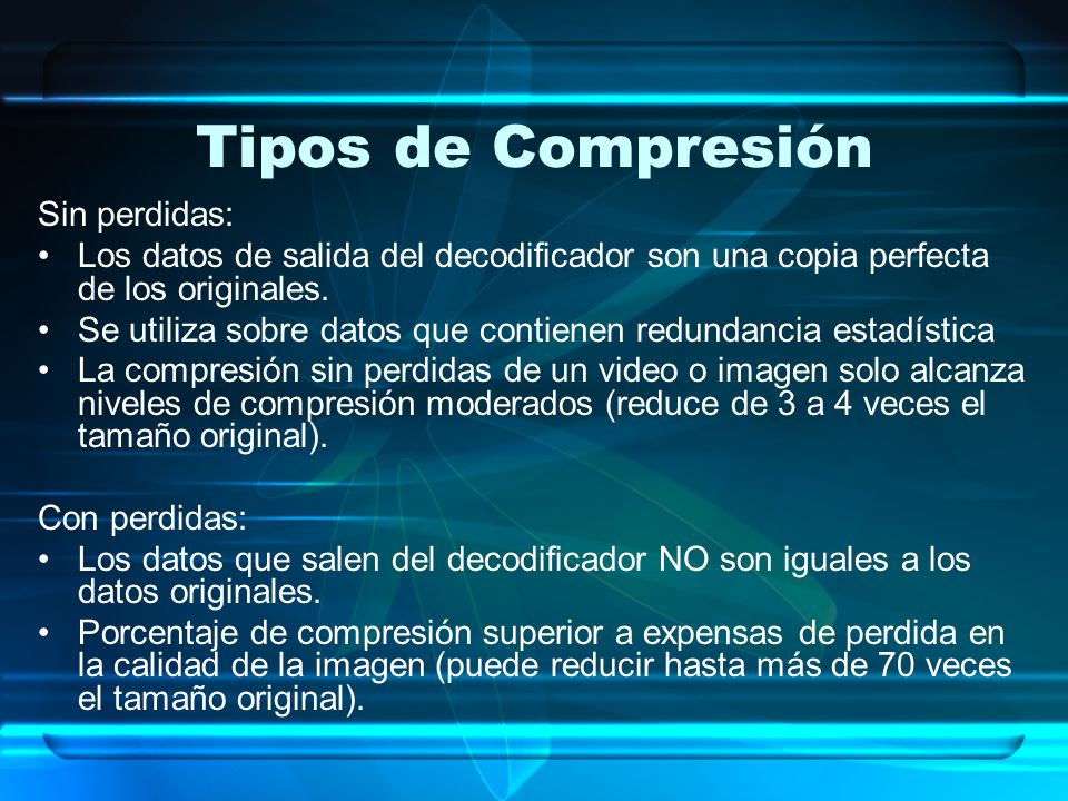 Tipos de Compresión Sin perdidas: Los datos de salida del decodificador son una copia perfecta de los originales. Se utiliza sobre datos que contienen