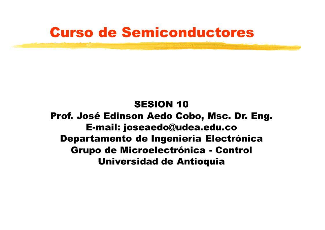 Curso de Semiconductores SESION 10 Prof. José Edinson Aedo Cobo, Msc. Dr. Eng. E-mail: joseaedo@udea.edu.co Departamento de Ingeniería Electrónica Gru