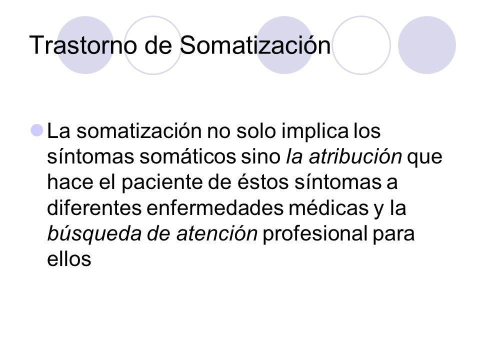 Trastorno de Somatización La somatización no solo implica los síntomas somáticos sino la atribución que hace el paciente de éstos síntomas a diferentes enfermedades médicas y la búsqueda de atención profesional para ellos