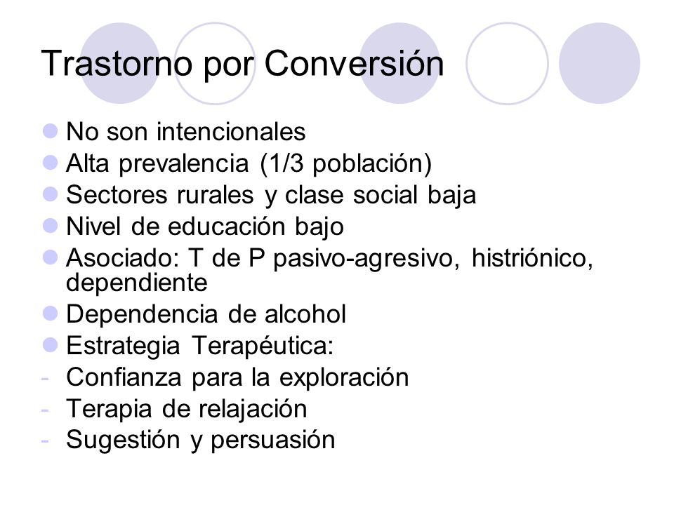 Trastorno por Conversión No son intencionales Alta prevalencia (1/3 población) Sectores rurales y clase social baja Nivel de educación bajo Asociado: T de P pasivo-agresivo, histriónico, dependiente Dependencia de alcohol Estrategia Terapéutica: -Confianza para la exploración -Terapia de relajación -Sugestión y persuasión