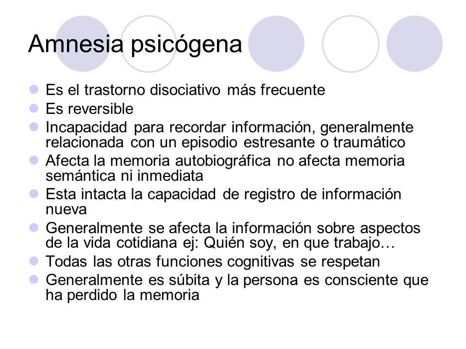 Amnesia psicógena Es el trastorno disociativo más frecuente Es reversible Incapacidad para recordar información, generalmente relacionada con un episodio estresante o traumático Afecta la memoria autobiográfica no afecta memoria semántica ni inmediata Esta intacta la capacidad de registro de información nueva Generalmente se afecta la información sobre aspectos de la vida cotidiana ej: Quién soy, en que trabajo… Todas las otras funciones cognitivas se respetan Generalmente es súbita y la persona es consciente que ha perdido la memoria