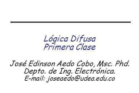 Lógica Difusa Primera Clase José Edinson Aedo Cobo, Msc.