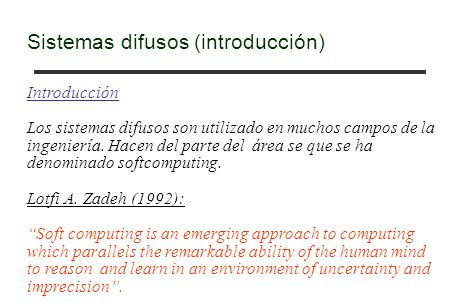 Sistemas difusos (introducción) Introducción Los sistemas difusos son utilizado en muchos campos de la ingeniería. Hacen del parte del área se que se