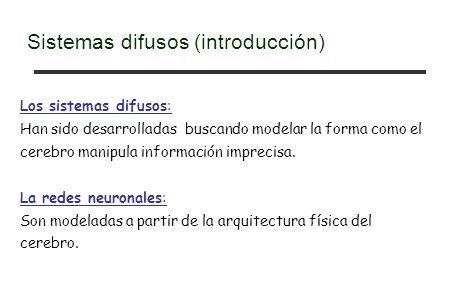 Los sistemas difusos: Han sido desarrolladas buscando modelar la forma como el cerebro manipula información imprecisa.