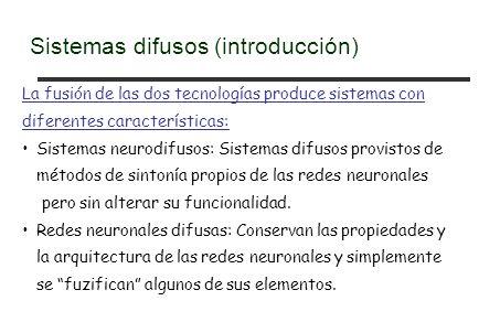La fusión de las dos tecnologías produce sistemas con diferentes características: Sistemas neurodifusos: Sistemas difusos provistos de métodos de sint