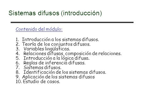 Contenido del módulo: 1. Introducción a los sistemas difusos. 2. Teoría de los conjuntos difusos. 3. Variables lingüísticas. 4. Relaciones difusas, co
