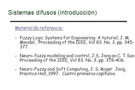 Material de referencia: -Fuzzy Logic Systems for Engineering: A tutorial, J. M. Mendel, Proceeding of the IEEE, Vol 83. No. 3. pp. 345- 377. -Neuro-fu