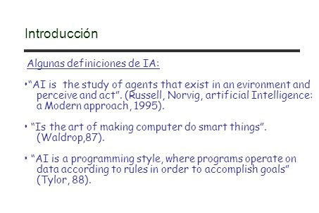 Algunas definiciones de IA: AI is the study of agents that exist in an evironment and perceive and act. (Russell, Norvig, artificial Intelligence: a M