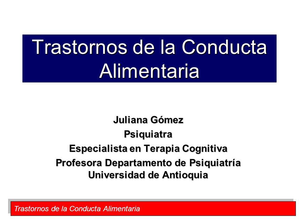 Trastornos de la Conducta Alimentaria Juliana Gómez Psiquiatra Especialista en Terapia Cognitiva Profesora Departamento de Psiquiatría Universidad de