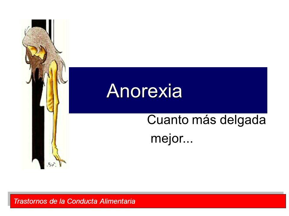 Trastornos de la Conducta Alimentaria Anorexia Cuanto más delgada mejor...