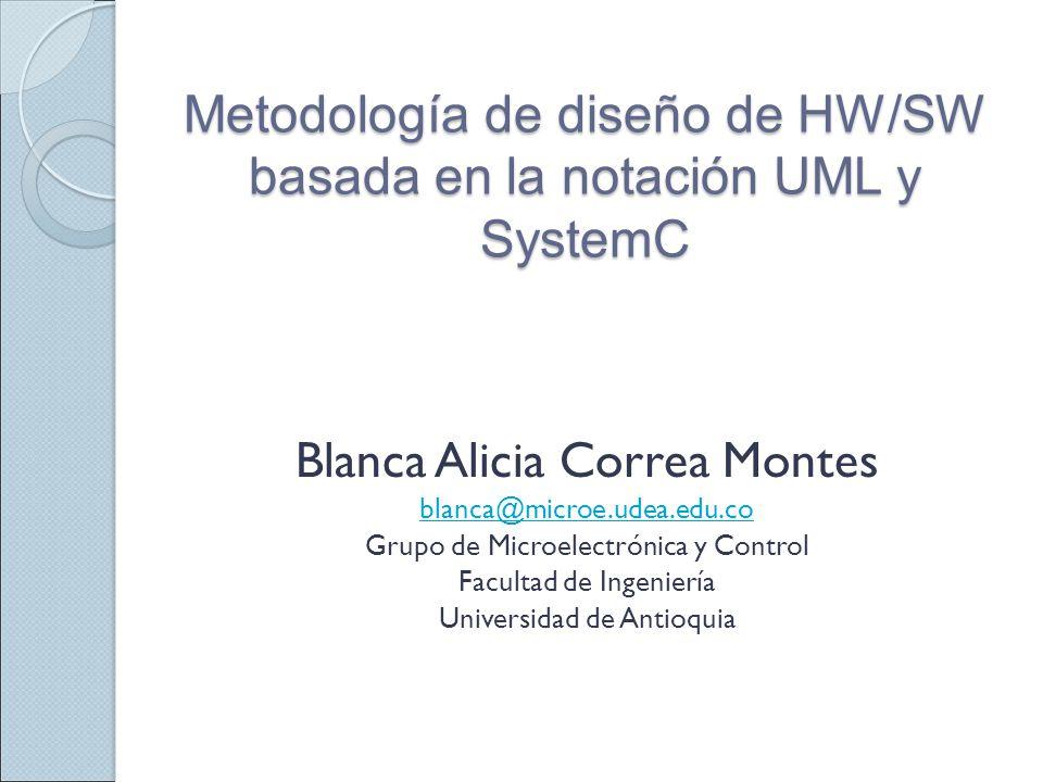 Metodología de diseño de HW/SW basada en la notación UML y SystemC Blanca Alicia Correa Montes blanca@microe.udea.edu.co Grupo de Microelectrónica y C