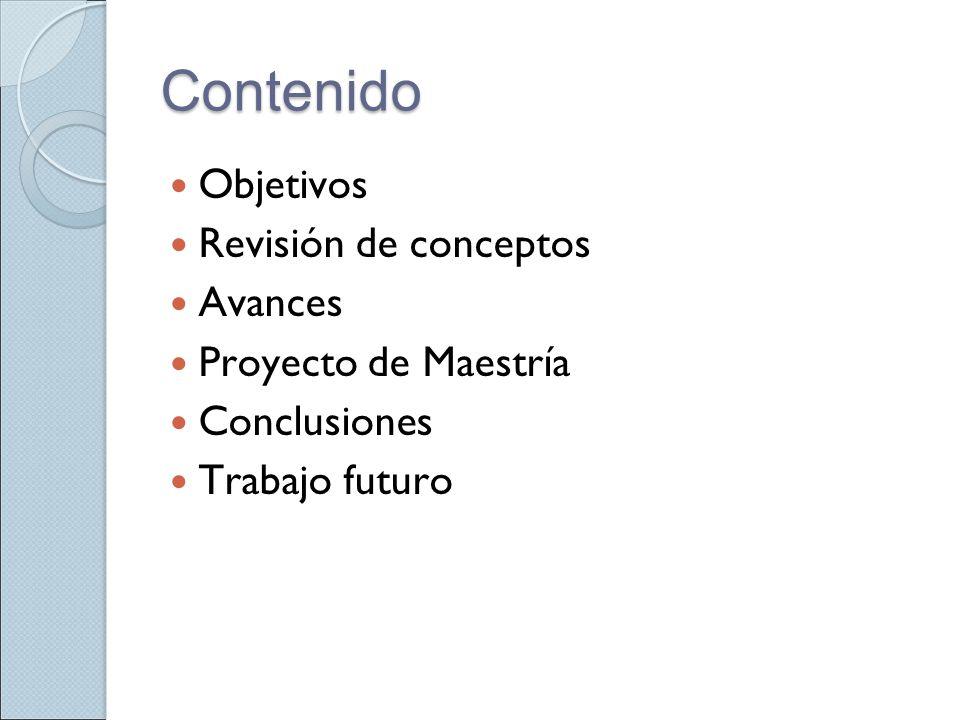 Contenido Objetivos Revisión de conceptos Avances Proyecto de Maestría Conclusiones Trabajo futuro