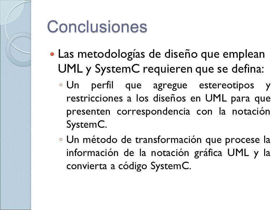 Conclusiones Las metodologías de diseño que emplean UML y SystemC requieren que se defina: Un perfil que agregue estereotipos y restricciones a los di