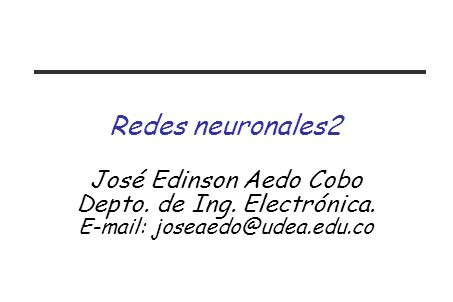 Redes neuronales2 José Edinson Aedo Cobo Depto. de Ing. Electrónica. E-mail: joseaedo@udea.edu.co