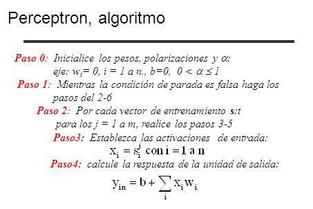 Paso 0: Inicialice los pesos, polarizaciones y : eje: w i = 0, i = 1 a n., b=0, 0 < 1 Paso 1: Mientras la condición de parada es falsa haga los pasos