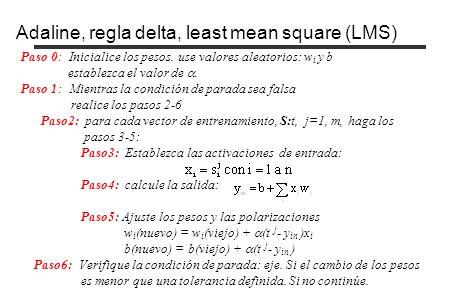 Adaline, regla delta, least mean square (LMS) Paso 0: Inicialice los pesos. use valores aleatorios: w i y b establezca el valor de. Paso 1: Mientras l