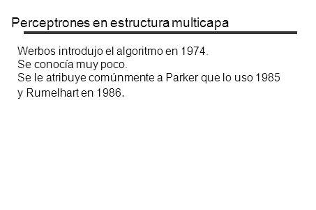 Perceptrones en estructura multicapa Werbos introdujo el algoritmo en 1974. Se conocía muy poco. Se le atribuye comúnmente a Parker que lo uso 1985 y