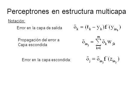 Perceptrones en estructura multicapa Notación: Error en la capa de salida Propagación del error a Capa escondida Error en la capa escondida: